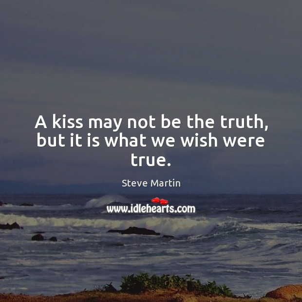 A kiss may not be the truth, but it is what we wish were true. Steve Martin Picture Quote
