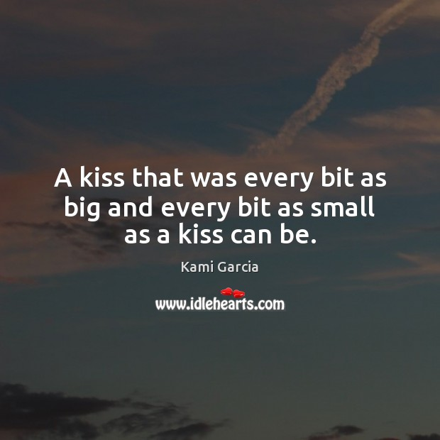 A kiss that was every bit as big and every bit as small as a kiss can be. Kami Garcia Picture Quote