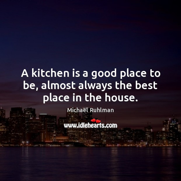 Image, A kitchen is a good place to be, almost always the best place in the house.