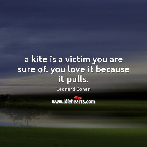 A kite is a victim you are sure of. you love it because it pulls. Leonard Cohen Picture Quote