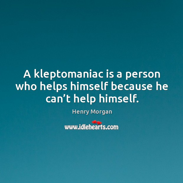 A kleptomaniac is a person who helps himself because he can't help himself. Image