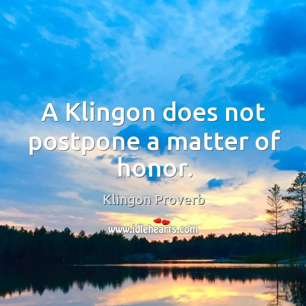 A klingon does not postpone a matter of honor. Image