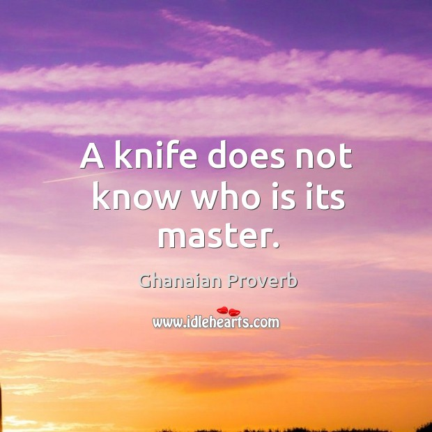 A knife does not know who is its master. Ghanaian Proverbs Image