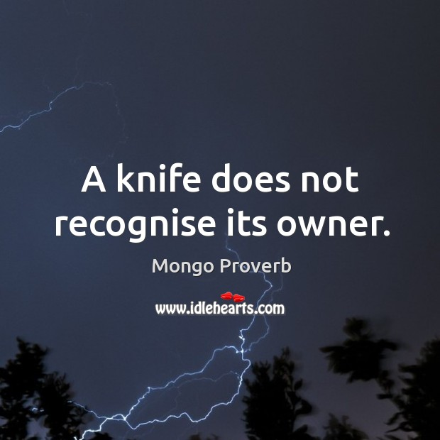 A knife does not recognise its owner. Mongo Proverbs Image
