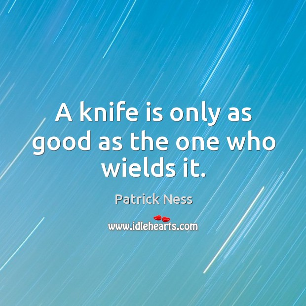 A knife is only as good as the one who wields it. Image