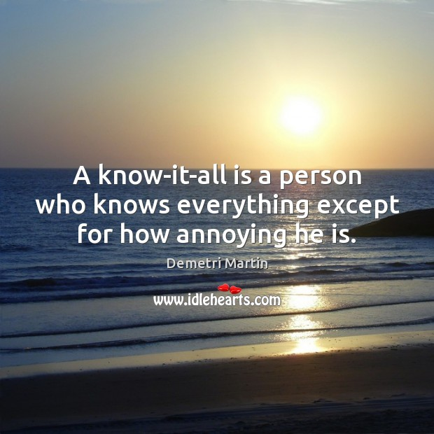 A know-it-all is a person who knows everything except for how annoying he is. Demetri Martin Picture Quote