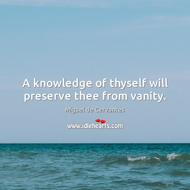 A knowledge of thyself will preserve thee from vanity. Miguel de Cervantes Picture Quote