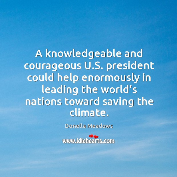 A knowledgeable and courageous u.s. President could help enormously in leading the Donella Meadows Picture Quote