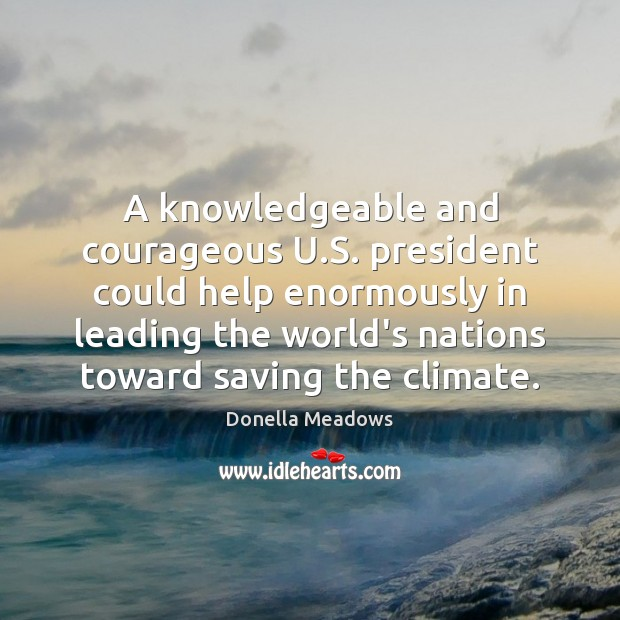 A knowledgeable and courageous U.S. president could help enormously in leading Donella Meadows Picture Quote