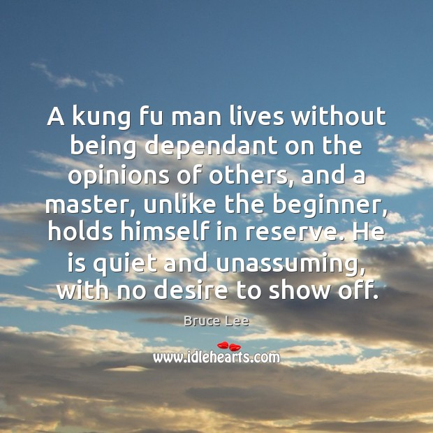 A kung fu man lives without being dependant on the opinions of Bruce Lee Picture Quote