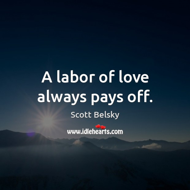 A labor of love always pays off. Scott Belsky Picture Quote