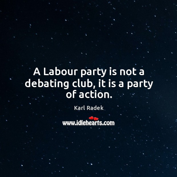 A labour party is not a debating club, it is a party of action. Karl Radek Picture Quote