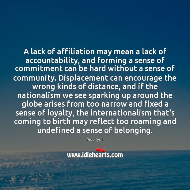 A lack of affiliation may mean a lack of accountability, and forming Pico Iyer Picture Quote