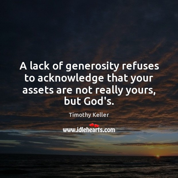 A lack of generosity refuses to acknowledge that your assets are not Image