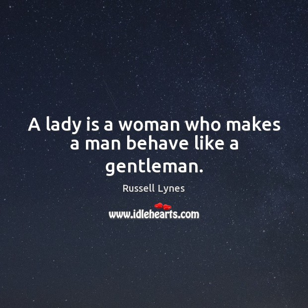 A lady is a woman who makes a man behave like a gentleman. Image