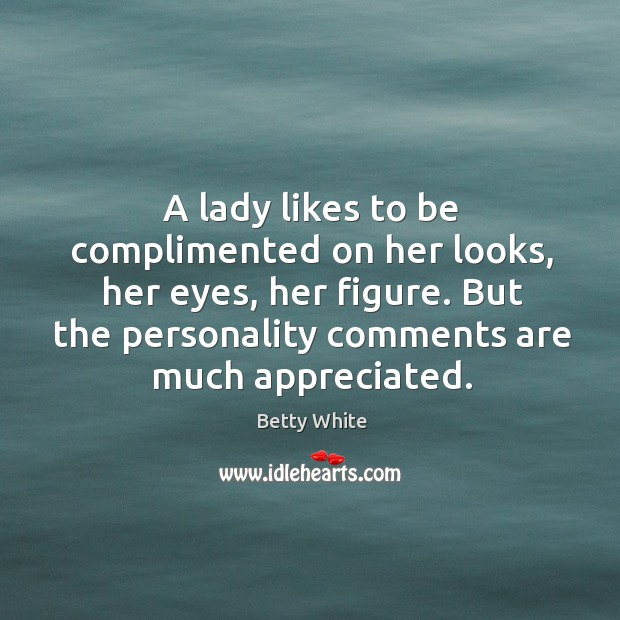 A lady likes to be complimented on her looks, her eyes, her Image