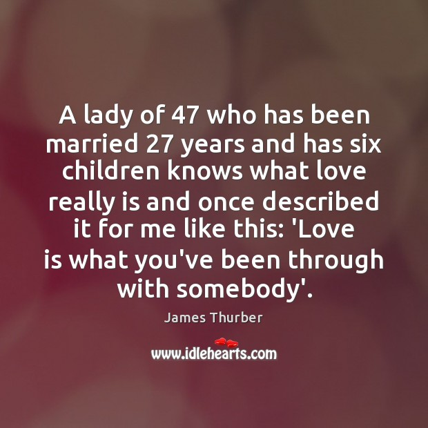 A lady of 47 who has been married 27 years and has six children James Thurber Picture Quote
