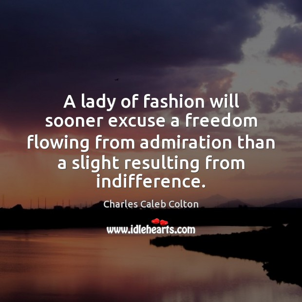 A lady of fashion will sooner excuse a freedom flowing from admiration Charles Caleb Colton Picture Quote