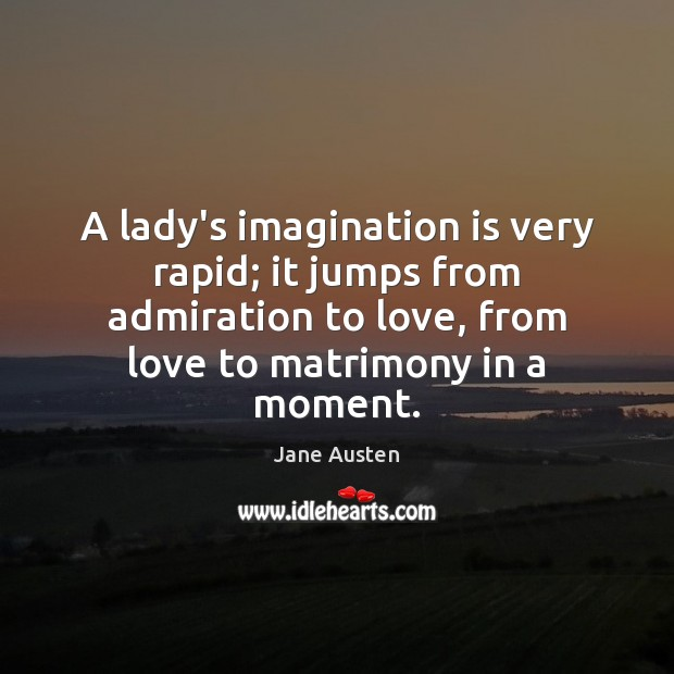 A lady's imagination is very rapid; it jumps from admiration to love, Jane Austen Picture Quote