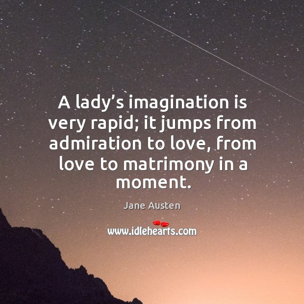 Image, A lady's imagination is very rapid; it jumps from admiration to love, from love to matrimony in a moment.