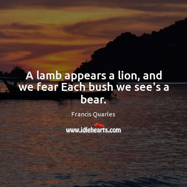 A lamb appears a lion, and we fear Each bush we see's a bear. Francis Quarles Picture Quote