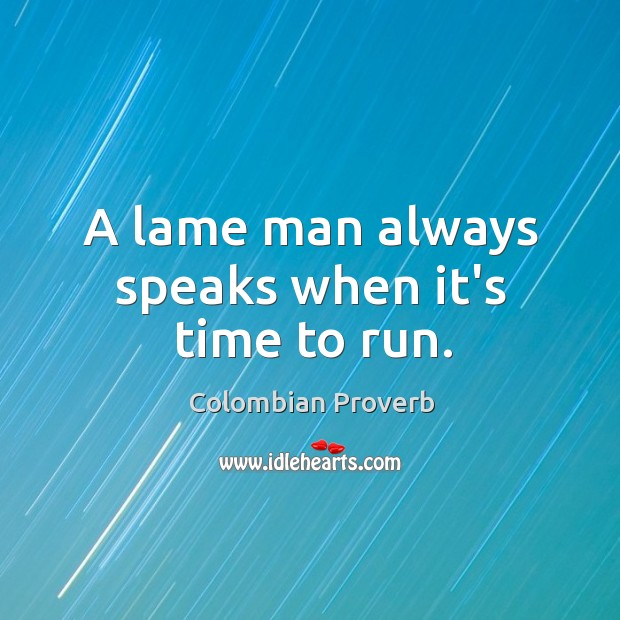 A lame man always speaks when it's time to run. Colombian Proverbs Image