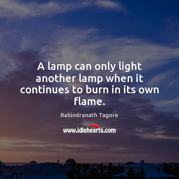 A lamp can only light another lamp when it continues to burn in its own flame. Rabindranath Tagore Picture Quote
