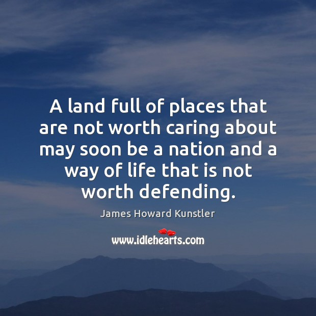 A land full of places that are not worth caring about may James Howard Kunstler Picture Quote