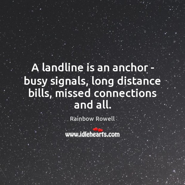 A landline is an anchor – busy signals, long distance bills, missed connections and all. Rainbow Rowell Picture Quote