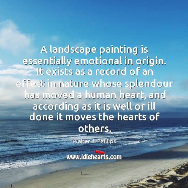A landscape painting is essentially emotional in origin. It exists as a Image