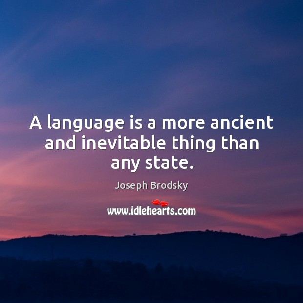 A language is a more ancient and inevitable thing than any state. Image