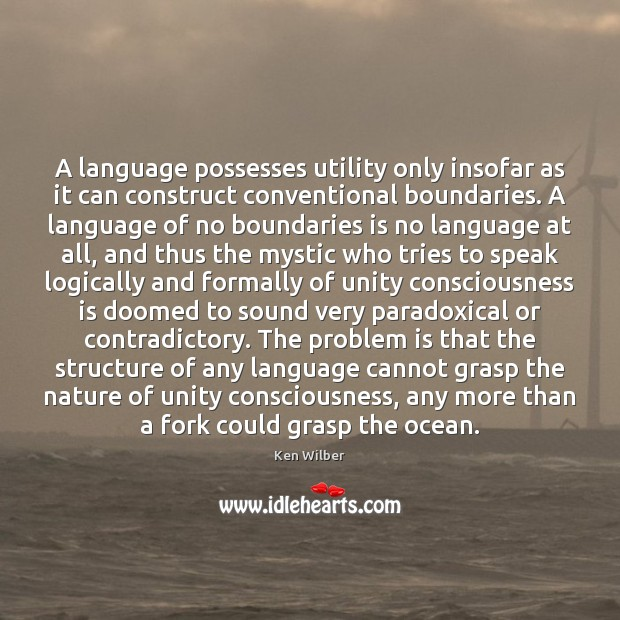 A language possesses utility only insofar as it can construct conventional boundaries. Ken Wilber Picture Quote