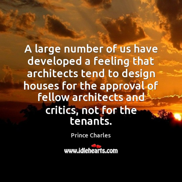 A large number of us have developed a feeling that architects tend Prince Charles Picture Quote
