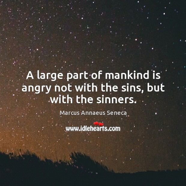 A large part of mankind is angry not with the sins, but with the sinners. Marcus Annaeus Seneca Picture Quote