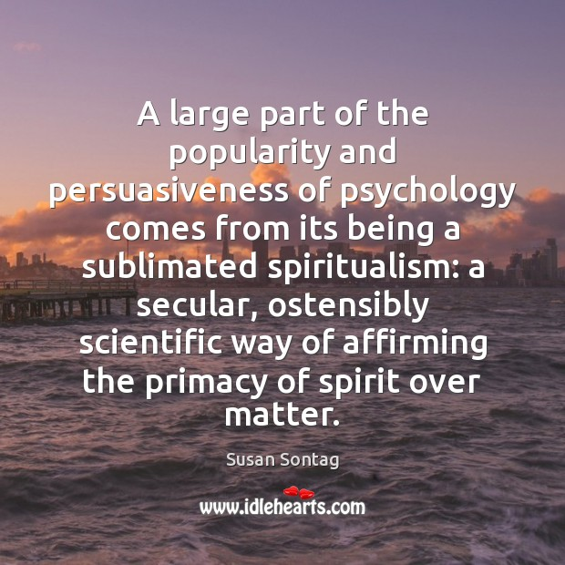 A large part of the popularity and persuasiveness of psychology comes from Susan Sontag Picture Quote