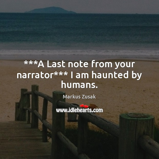 ***A Last note from your narrator*** I am haunted by humans. Image