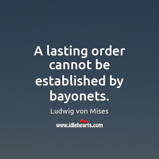 A lasting order cannot be established by bayonets. Image