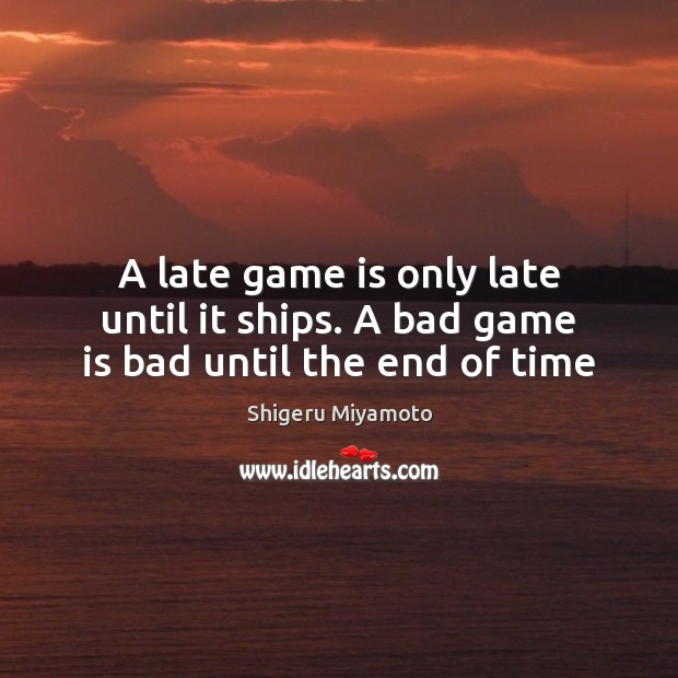 Image, A late game is only late until it ships. A bad game is bad until the end of time