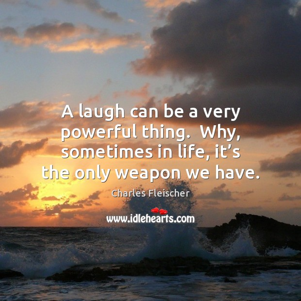 Image, A laugh can be a very powerful thing.  Why, sometimes in life,
