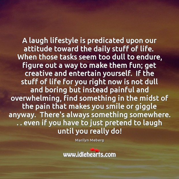A laugh lifestyle is predicated upon our attitude toward the daily stuff Pretend Quotes Image