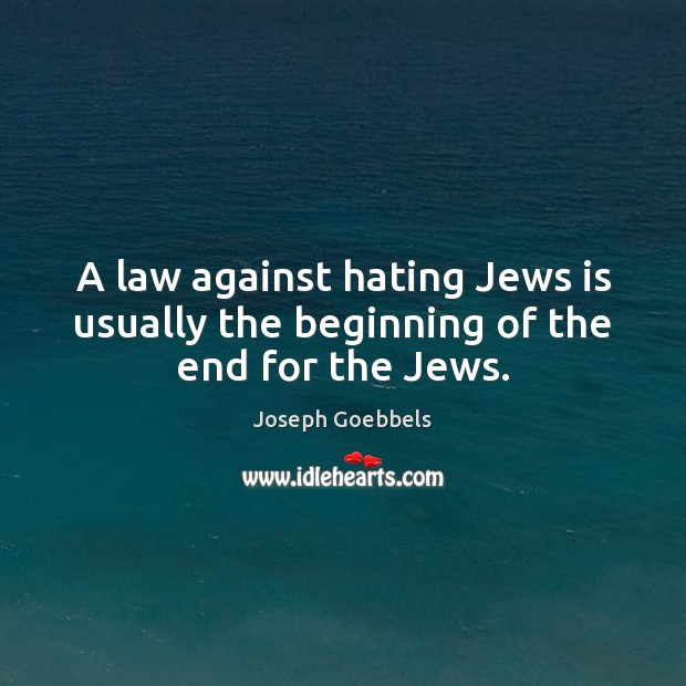 A law against hating Jews is usually the beginning of the end for the Jews. Joseph Goebbels Picture Quote