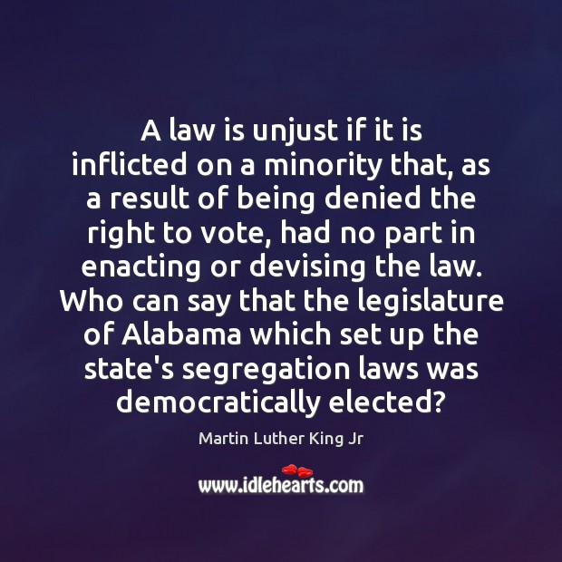 A law is unjust if it is inflicted on a minority that, Martin Luther King Jr Picture Quote