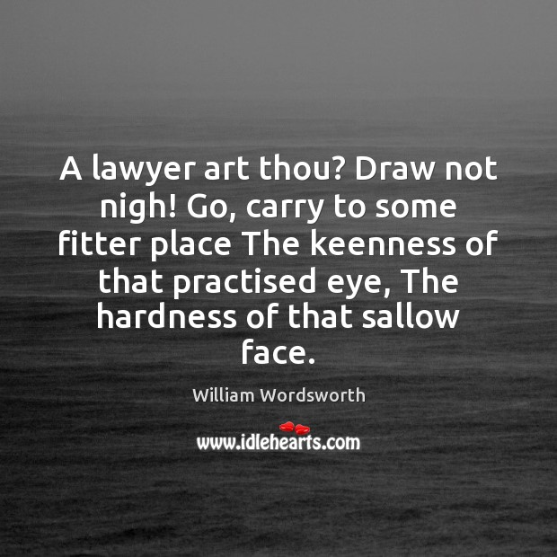 A lawyer art thou? Draw not nigh! Go, carry to some fitter William Wordsworth Picture Quote