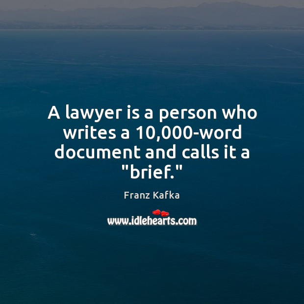 """A lawyer is a person who writes a 10,000-word document and calls it a """"brief."""" Franz Kafka Picture Quote"""