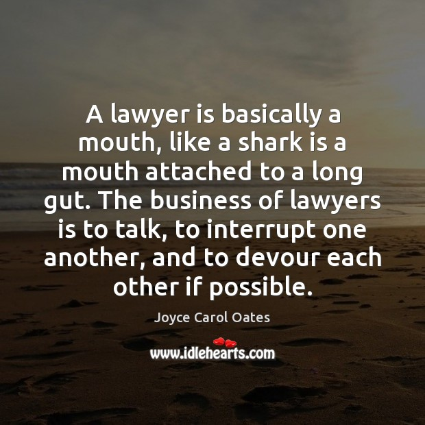 A lawyer is basically a mouth, like a shark is a mouth Image