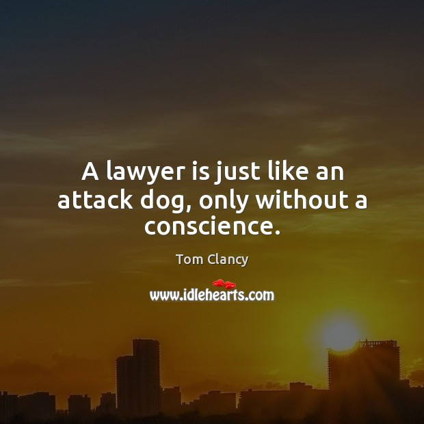 A lawyer is just like an attack dog, only without a conscience. Tom Clancy Picture Quote