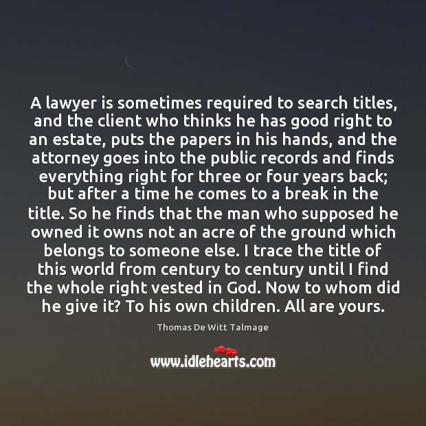 A lawyer is sometimes required to search titles, and the client who Thomas De Witt Talmage Picture Quote