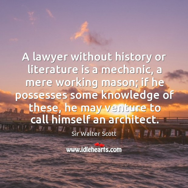 A lawyer without history or literature is a mechanic, a mere working mason Image