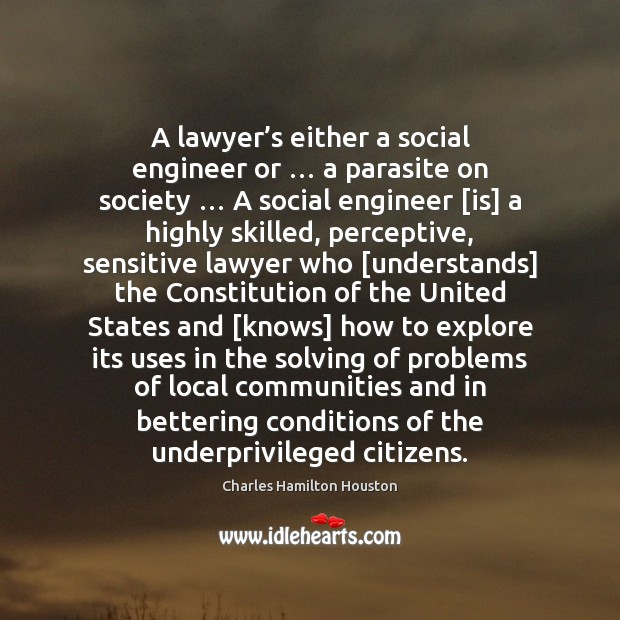 A lawyer's either a social engineer or … a parasite on society … Charles Hamilton Houston Picture Quote