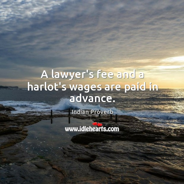 Image, A lawyer's fee and a harlot's wages are paid in advance.